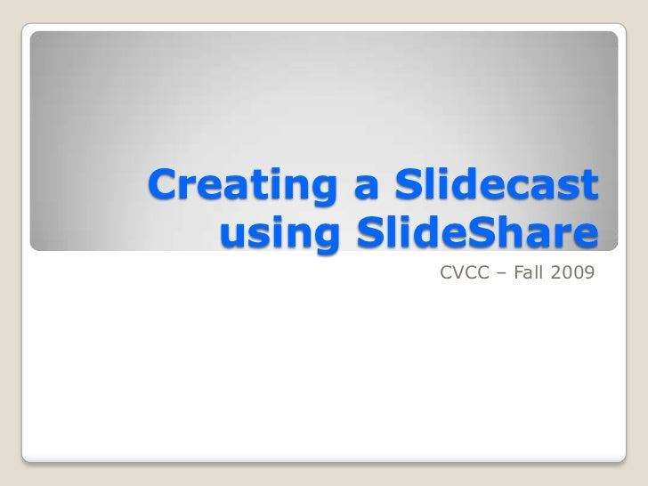 Creating a Slidecast   using SlideShare            CVCC – Fall 2009