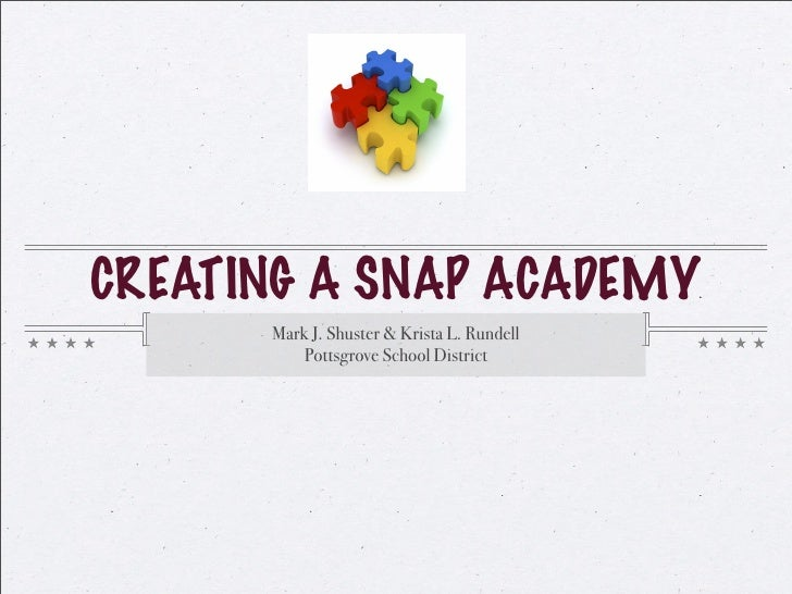CREATING A SNAP ACADEMY       Mark J. Shuster & Krista L. Rundell           Pottsgrove School District