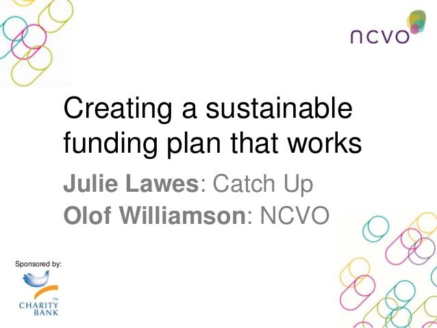 Creating a sustainable funding plan that works Sponsored by: Julie Lawes: Catch Up Olof Williamson: NCVO