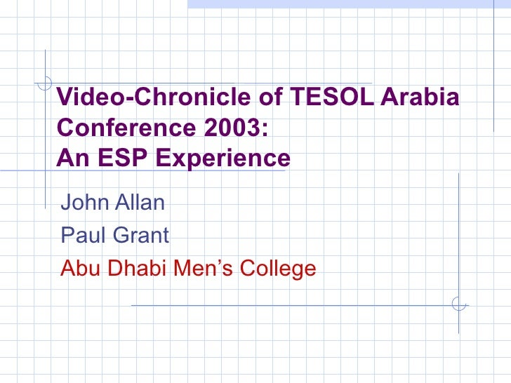 Video-Chronicle of TESOL Arabia Conference 2003:  An ESP Experience John Allan Paul Grant  Abu Dhabi Men's College