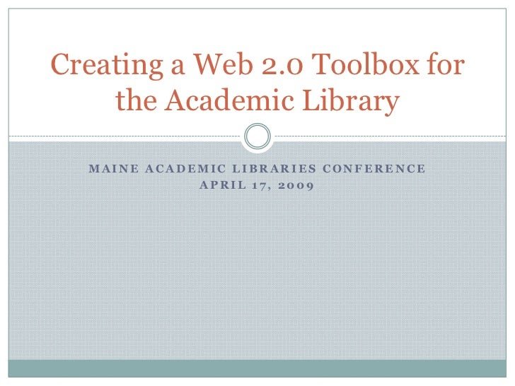 Maine Academic Libraries Conference<br />April 17, 2009<br />Creating a Web 2.0 Toolbox for the Academic Library<br />