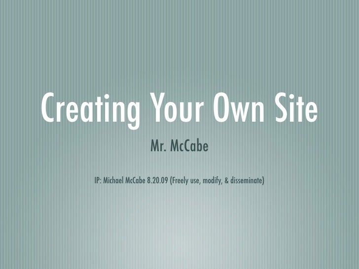 Creating Your Own Site                         Mr. McCabe     IP: Michael McCabe 8.20.09 (Freely use, modify, & disseminat...