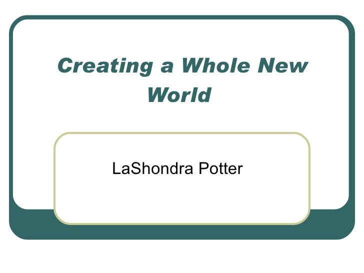 Creating a Whole New World  LaShondra Potter