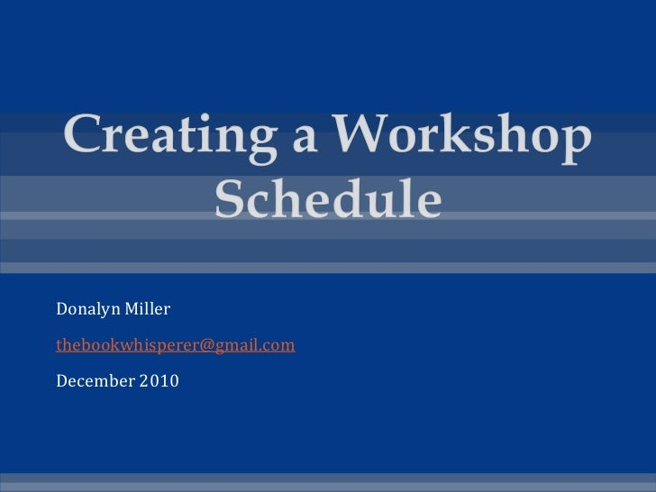 Creating a Workshop Schedule<br />Donalyn Miller<br />thebookwhisperer@gmail.com<br />December 2010<br />