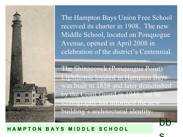 The Hampton Bays Union Free School received its charter in 1908.  The new Middle School, located on Ponquogue Avenue, open...