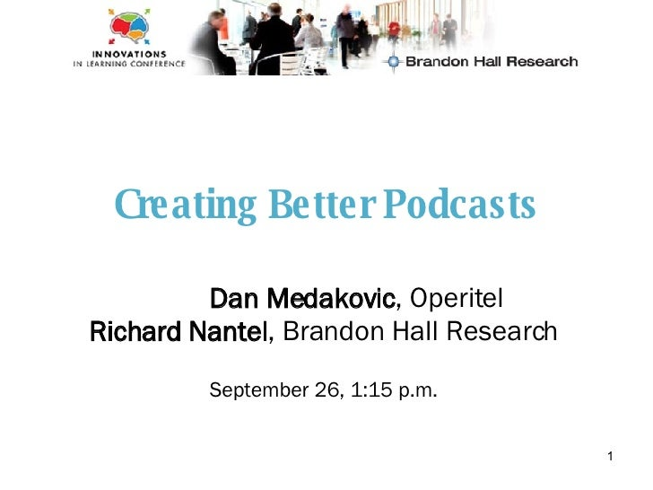 Creating Better Podcasts Dan Medakovic , Operitel Richard Nantel , Brandon Hall Research September 26, 1:15 p.m.