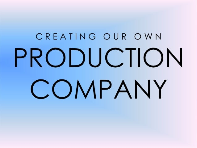 CREATING OUR OWNPRODUCTION COMPANY