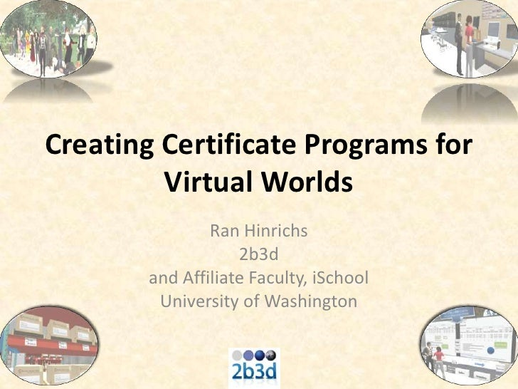 Creating Certificate Programs for Virtual Worlds<br />Ran Hinrichs<br />2b3d<br />and Affiliate Faculty, iSchool<br />Univ...