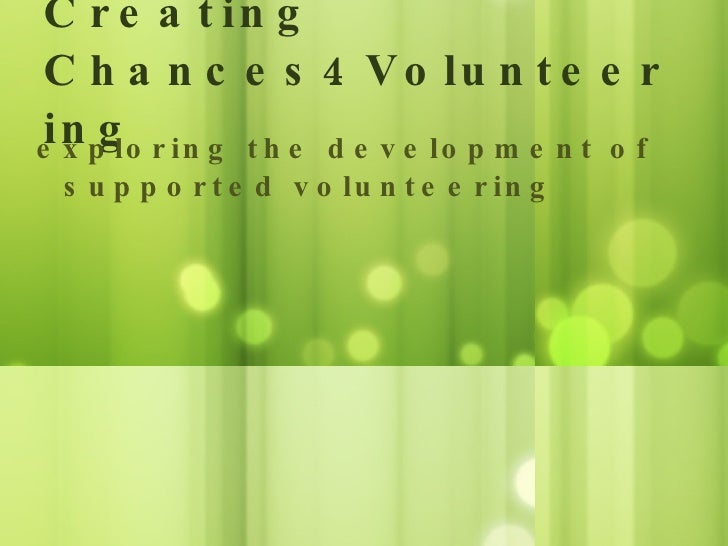 Creating Chances4Volunteering <ul><li>exploring the development of supported volunteering </li></ul>