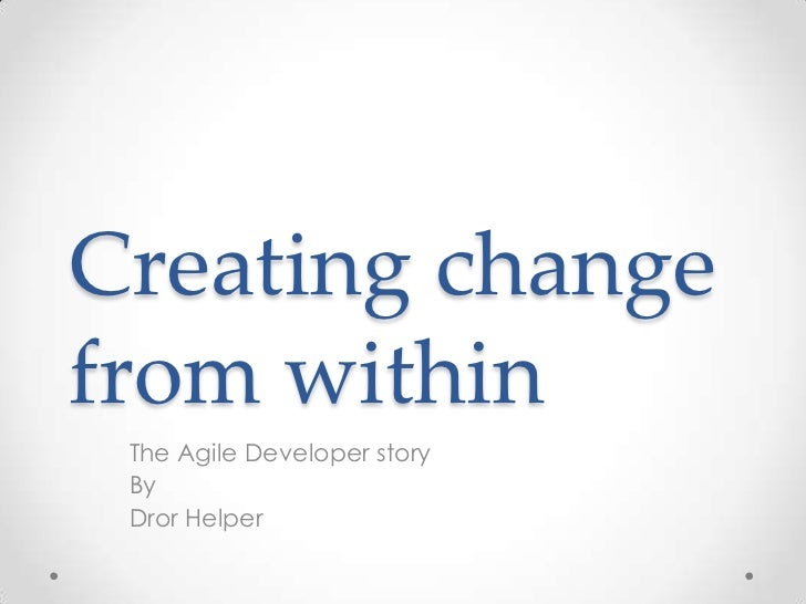 Creating changefrom within The Agile Developer story By Dror Helper