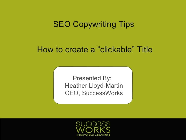 "SEO Copywriting Tips How to create a ""clickable"" Title Presented By:  Heather Lloyd-Martin CEO, SuccessWorks"