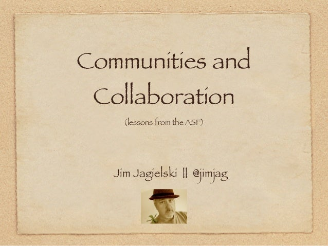 Communities and Collaboration     (lessons from the ASF)   Jim Jagielski || @jimjag
