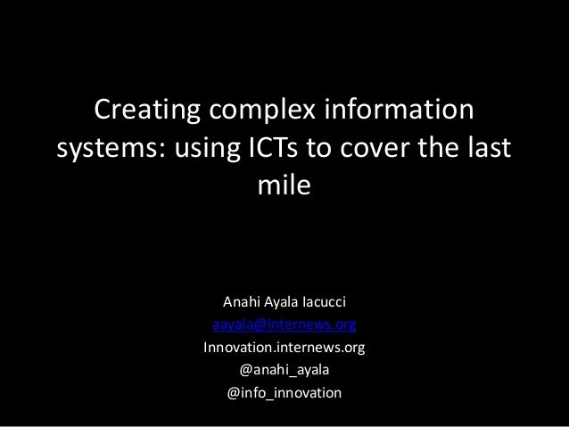 Creating complex information systems: using ICTs to cover the last mile Anahi Ayala Iacucci aayala@internews.org Innovatio...