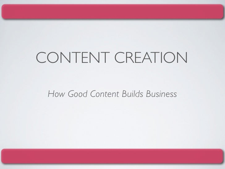 CONTENT CREATION   How Good Content Builds Business