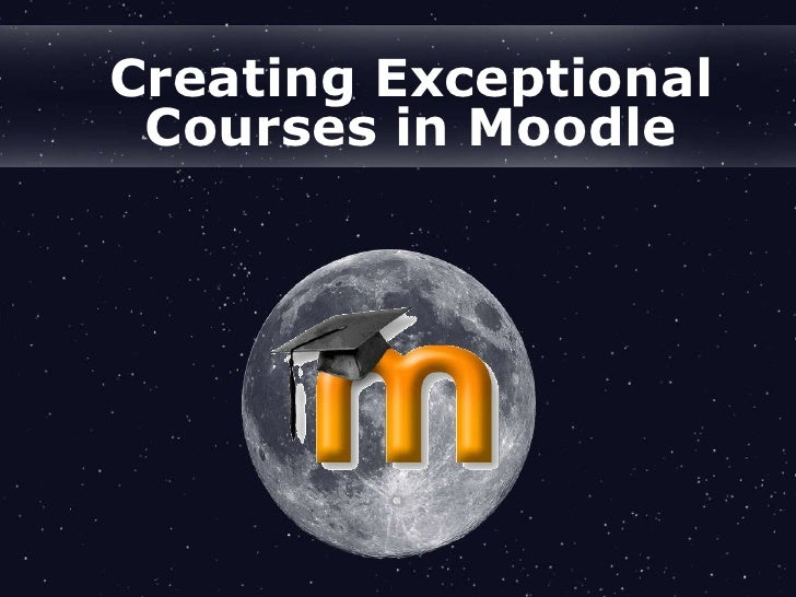 Creating Exceptional Courses in Moodle<br />