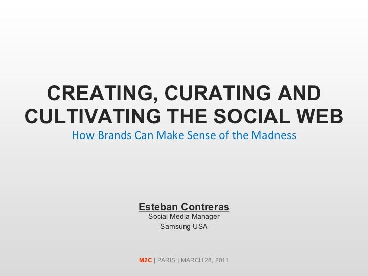 CREATING, CURATING AND CULTIVATING THE SOCIAL WEB How Brands Can Make Sense of the Madness Esteban Contreras Social Media ...