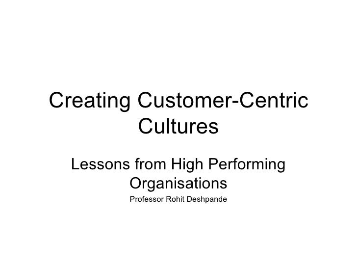 Creating Customer-Centric Cultures Lessons from High Performing Organisations Professor Rohit Deshpande