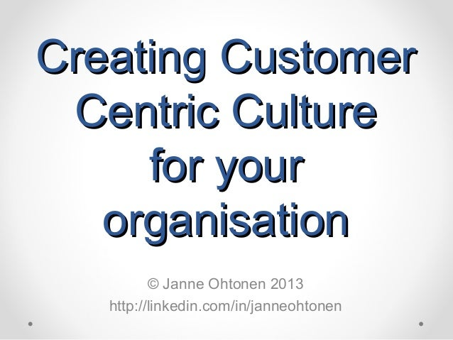 Creating CustomerCreating Customer Centric CultureCentric Culture for yourfor your organisationorganisation © Janne Ohtone...