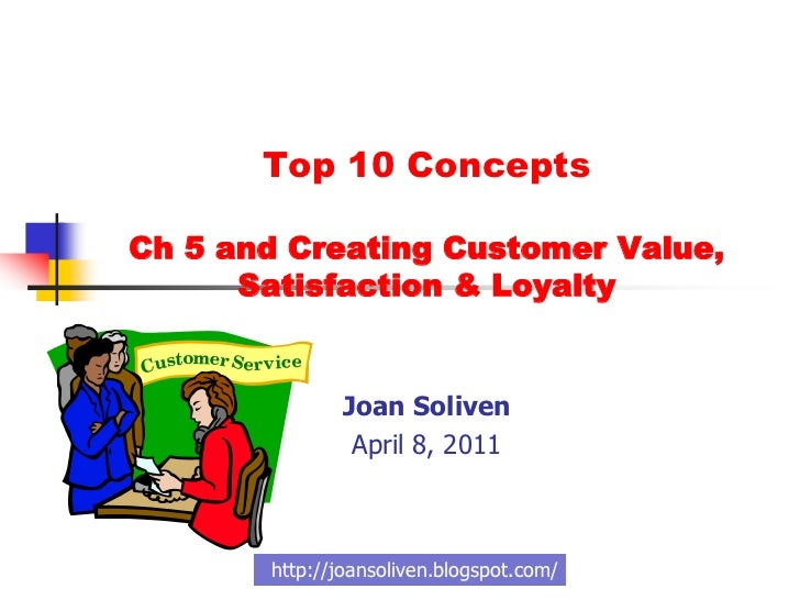 Top 10 Concepts Ch 5 and Creating Customer Value, Satisfaction & Loyalty <br />Joan Soliven<br />April 8, 2011<br />http:/...