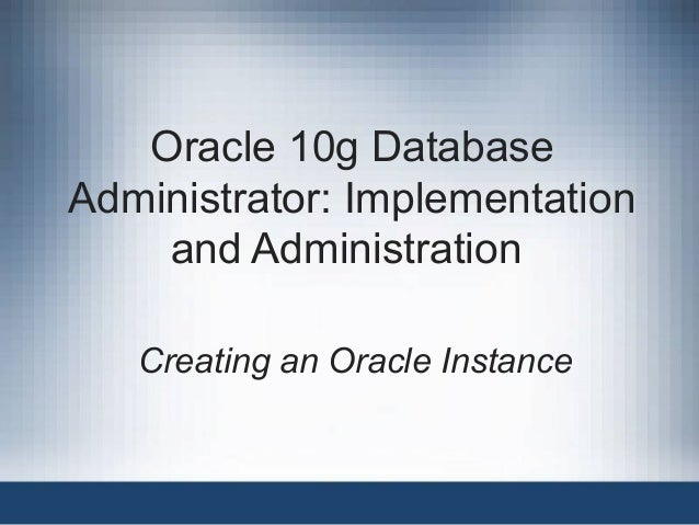 Oracle 10g Database Administrator: Implementation and Administration Creating an Oracle Instance