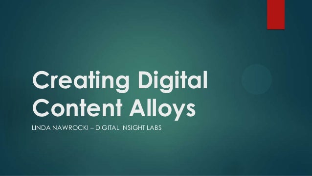 Creating Digital Content Alloys LINDA NAWROCKI – DIGITAL INSIGHT LABS