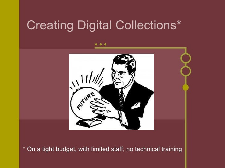 Creating Digital Collections** On a tight budget, with limited staff, no technical training