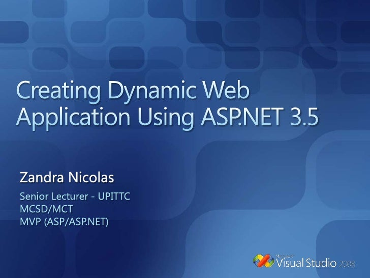 Creating Dynamic Web Application Using ASP.NET 3.5<br />Zandra Nicolas<br />Senior Lecturer - UPITTC<br />MCSD/MCT<br />MV...