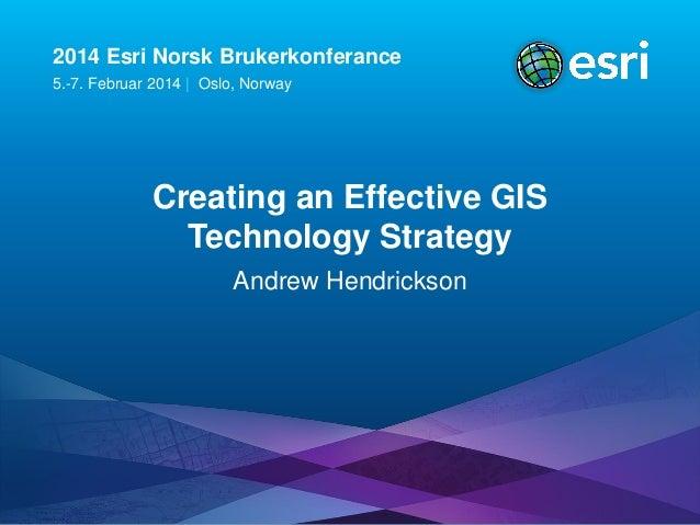 2014 Esri Norsk Brukerkonferance 5.-7. Februar 2014   Oslo, Norway  Creating an Effective GIS Technology Strategy Andrew H...