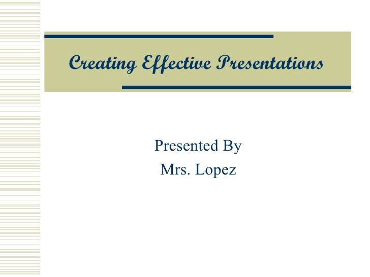 Creating  Effective Presentations Presented By Mrs. Lopez