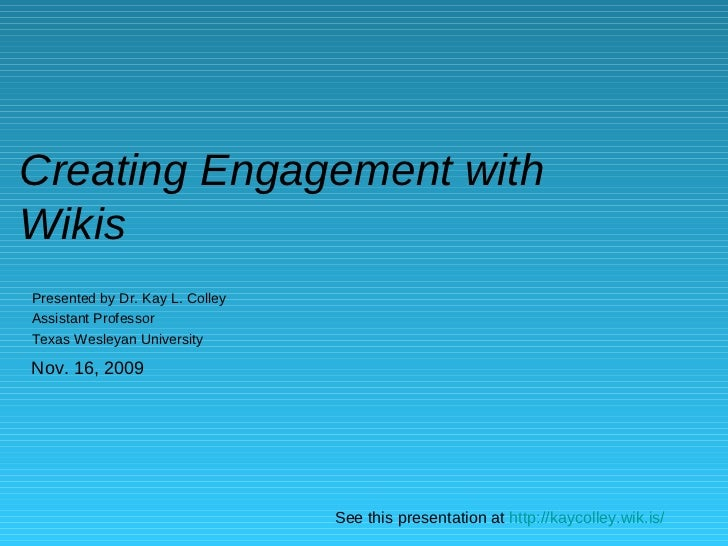 Creating Engagement with Wikis Presented by Dr. Kay L. Colley Assistant Professor Texas Wesleyan University See this prese...