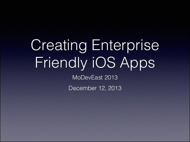 Creating Enterprise Friendly iOS Apps MoDevEast 2013 December 12, 2013