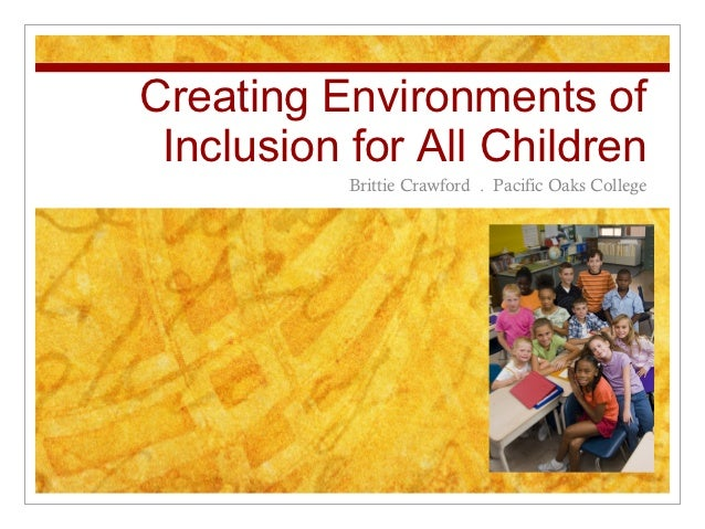 Creating Environments of Inclusion for All Children           Brittie Crawford . Pacific Oaks College