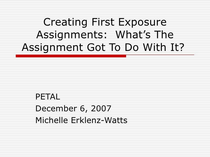 Creating First Exposure Assignments:  What's The Assignment Got To Do With It?  PETAL December 6, 2007 Michelle Erklenz-Wa...