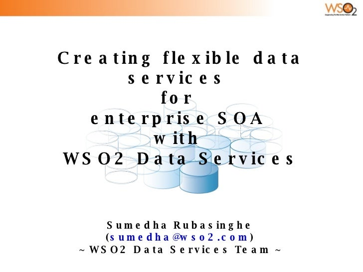 Creating flexible data services  for  enterprise SOA  with  WSO2 Data Services Sumedha Rubasinghe ( [email_address] ) ~ WS...