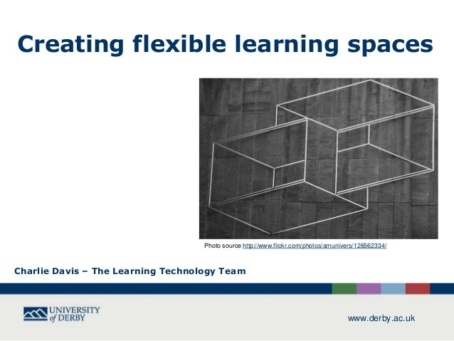 Creating flexible learning spaces  Photo source http://www.flickr.com/photos/amunivers/126562334/  Charlie Davis – The Lea...