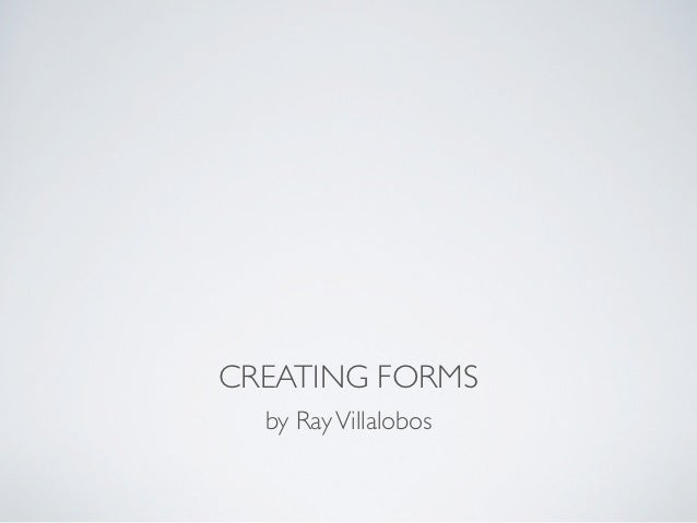 CREATING FORMS  by Ray Villalobos
