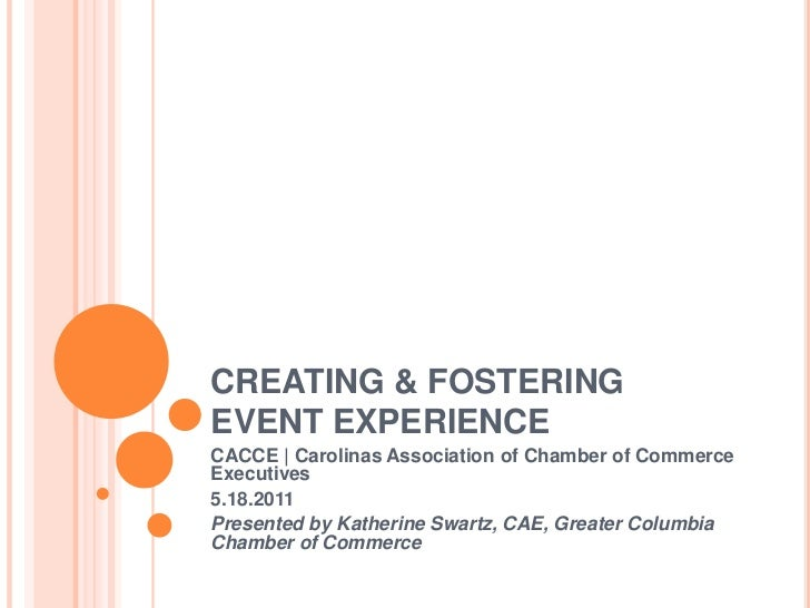 CREATING & FOSTERING EVENT EXPERIENCE<br />CACCE | Carolinas Association of Chamber of Commerce Executives<br />5.18.2011<...