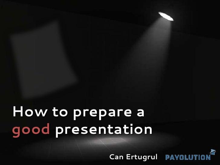 How to prepare agood presentation           Can Ertugrul
