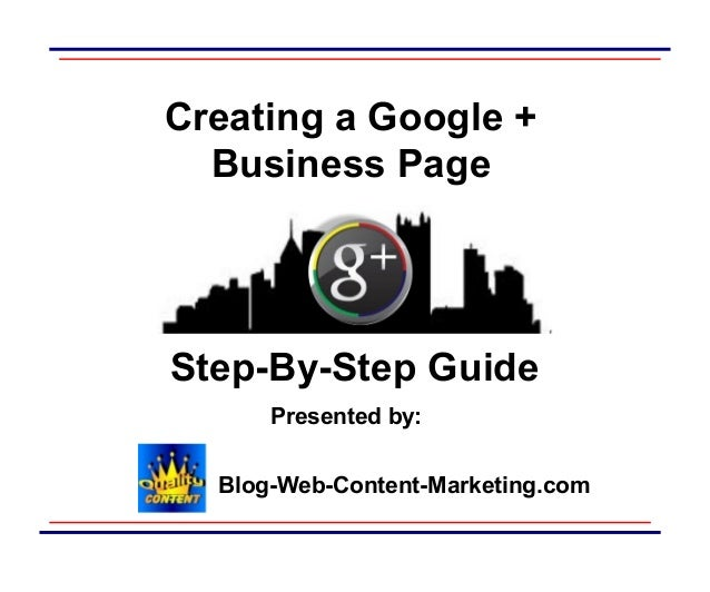 Creating a Google + Business Page  Step-By-Step Guide Presented by: Blog-Web-Content-Marketing.com