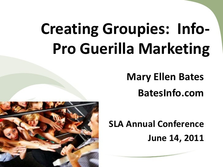 Creating Groupies:  Info-Pro Guerilla Marketing <br />Mary Ellen Bates<br />BatesInfo.com<br />SLA Annual Conference<br />...