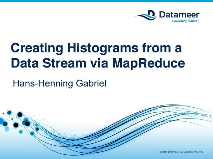 Creating Histograms from aData Stream via MapReduce!Hans-Henning Gabriel                        © 2012 Datameer, Inc. All ...