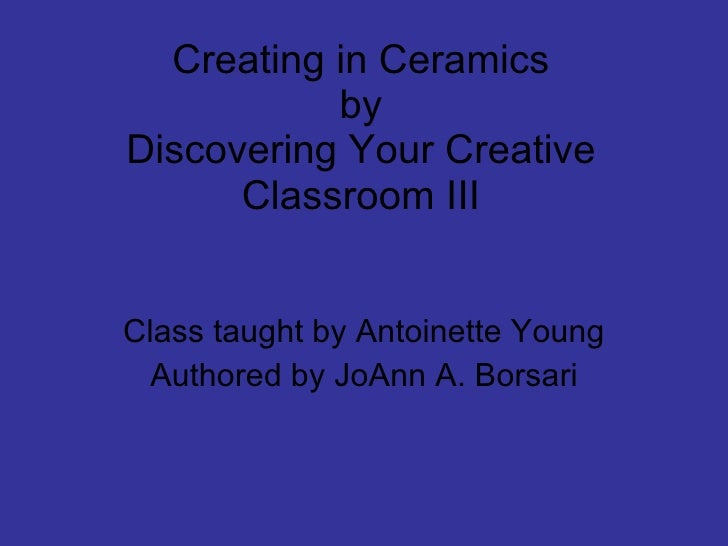 Creating in Ceramics by Discovering Your Creative Classroom III Class taught by Antoinette Young Authored by JoAnn A. Bors...