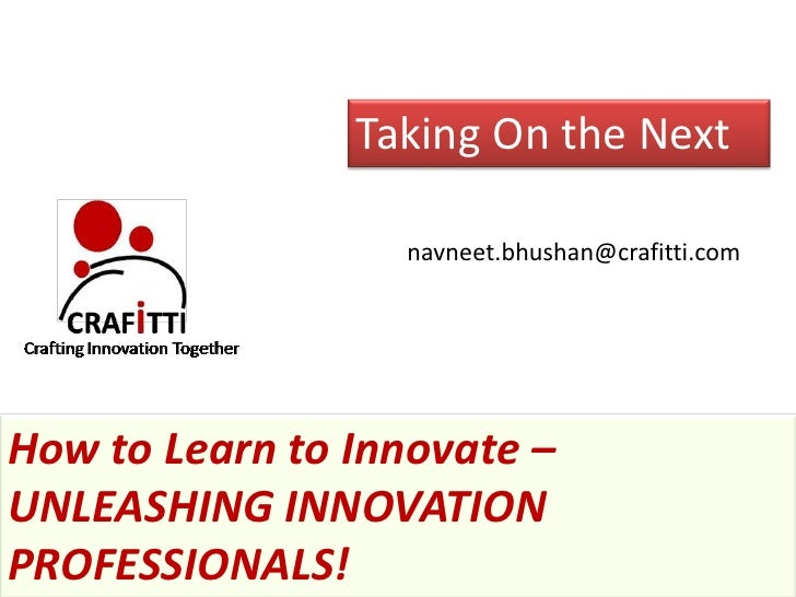 Taking On the Next                  navneet.bhushan@crafitti.comHow to Learn to Innovate –UNLEASHING INNOVATIONPROFESSIONA...