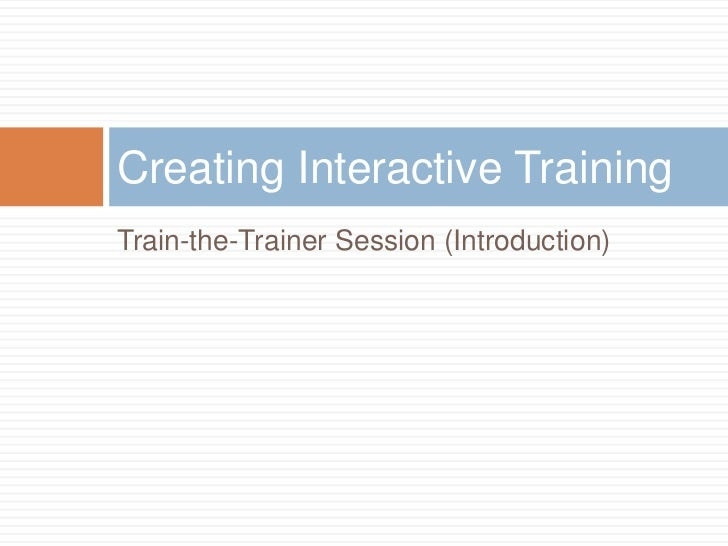 Train-the-Trainer Session (Introduction)<br />Creating Interactive Training<br />