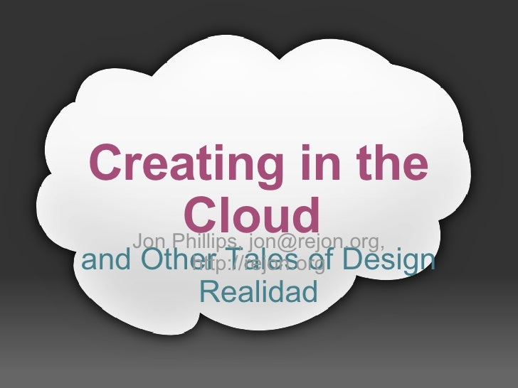 Creating in the        Cloud    Jon Phillips, jon@rejon.org,  and Other Tales of Design         http://rejon.org         R...