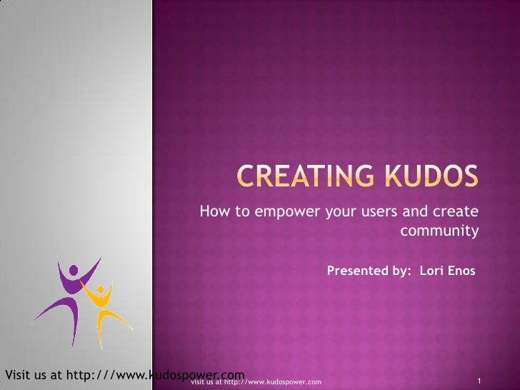 Creating KUDOS<br />How to empower your users and create community<br />Presented by:  Lori Enos<br />1<br />visit us at h...