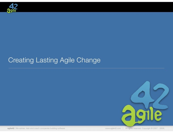 Creating Lasting Agile Changeagile42 | We advise, train and coach companies building software   www.agile42.com |   All ri...