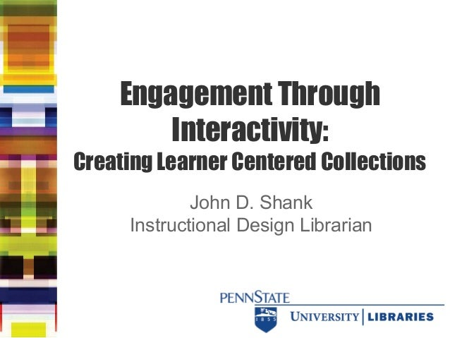 Engagement Through Interactivity: Creating Learner Centered Collections John D. Shank Instructional Design Librarian