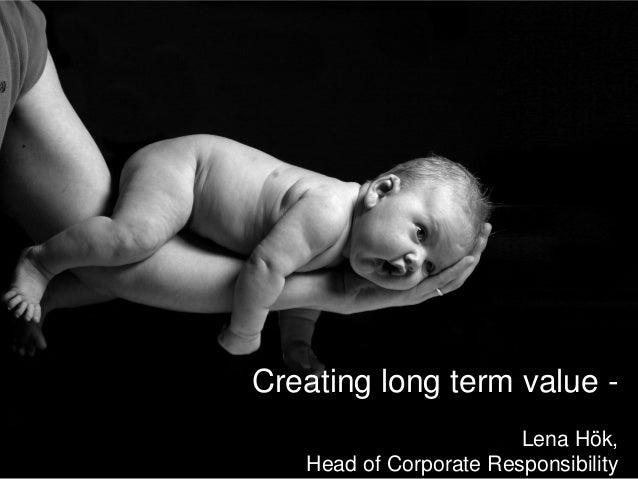 Creating long term value -                        Lena Hök,   Head of Corporate Responsibility            2012-10-30