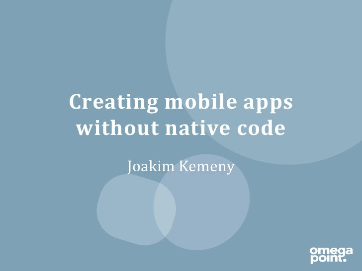 Creating	  mobile	  apps	   without	  native	  code	         Joakim	  Kemeny